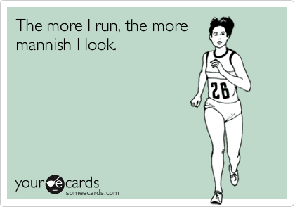 The more I run, the more mannish I look.