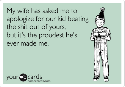 My wife has asked me to apologize for our kid beating the shit out of yours, but it's the proudest he's ever made me.