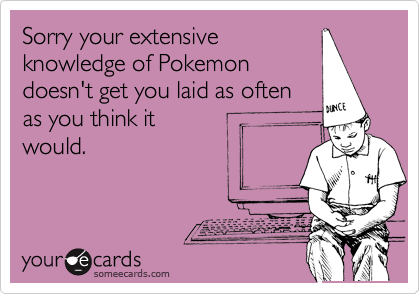 Sorry your extensive knowledge of Pokemon doesn't get you laid as often as you think it would.