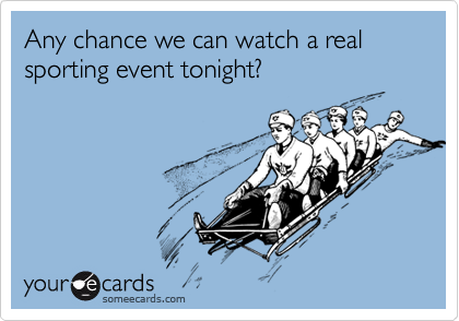 Any chance we can watch a real sporting event tonight?