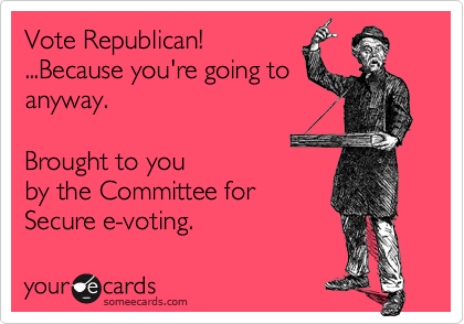 Vote Republican!...Because you're going toanyway.  Brought to youby the Committee forSecure e-voting.