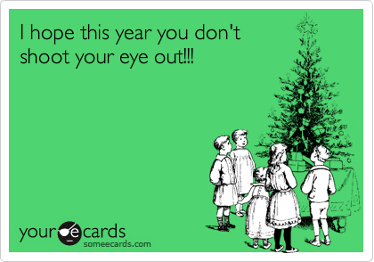 I hope this year you don'tshoot your eye out!!!