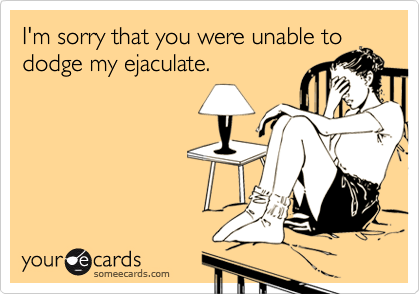 I'm sorry that you were unable tododge my ejaculate.
