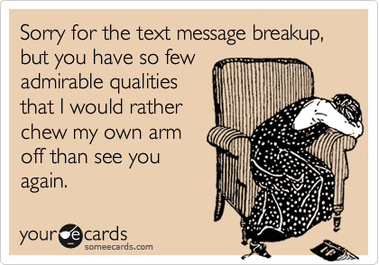Sorry for the text message breakup, but you have so fewadmirable qualitiesthat I would ratherchew my own armoff than see youagain.
