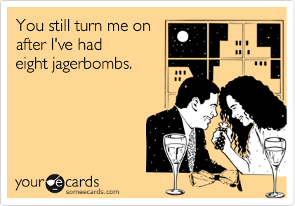 You still turn me onafter I've had eight jagerbombs.