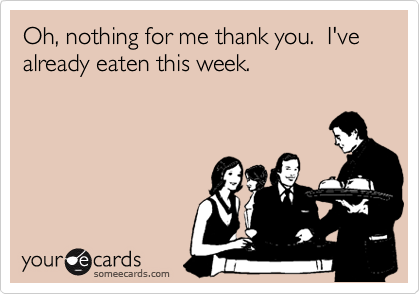 Oh, nothing for me thank you.  I've already eaten this week.