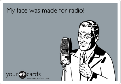My face was made for radio!
