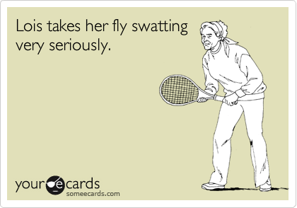 Lois takes her fly swatting very seriously.