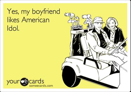 Yes, my boyfriendlikes AmericanIdol.