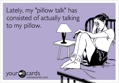 """Lately, my """"pillow talk"""" has consisted of actually talking to my pillow."""