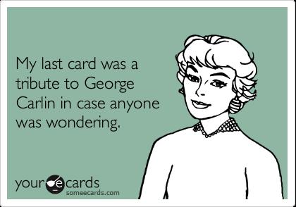 My last card was atribute to GeorgeCarlin in case anyonewas wondering.