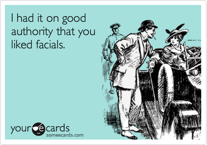 I had it on good authority that you liked facials.