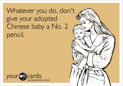 Whatever you do, don'tgive your adoptedChinese baby a No. 2pencil.