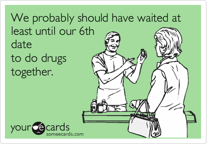 We probably should have waited at least until our 6th date to do drugs together.