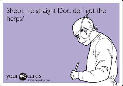 Shoot me straight Doc, do I got the herps?