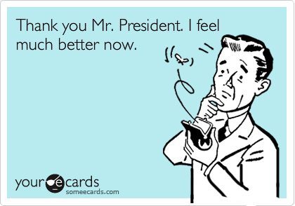 Thank you Mr. President. I feelmuch better now.