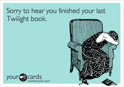 Sorry to hear you finished your last Twilight book.