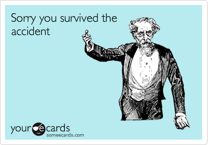 Sorry you survived theaccident