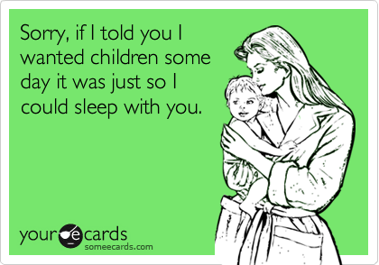 Sorry, if I told you Iwanted children someday it was just so Icould sleep with you.