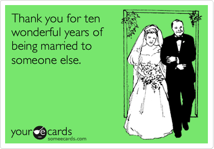 Thank you for tenwonderful years ofbeing married tosomeone else.