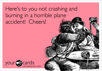 Here's to you not crashing and burning in a horrible planeaccident!  Cheers!