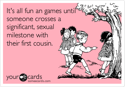 It's all fun an games untilsomeone crosses asignificant, sexualmilestone withtheir first cousin.