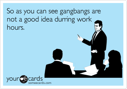 So as you can see gangbangs are not a good idea durring workhours.