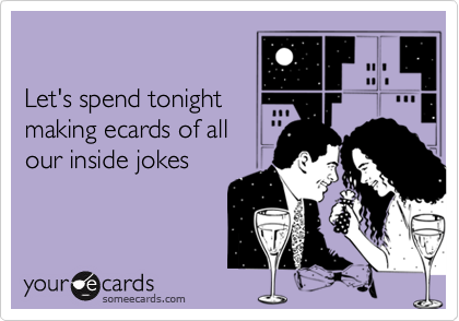 Let's spend tonightmaking ecards of allour inside jokes