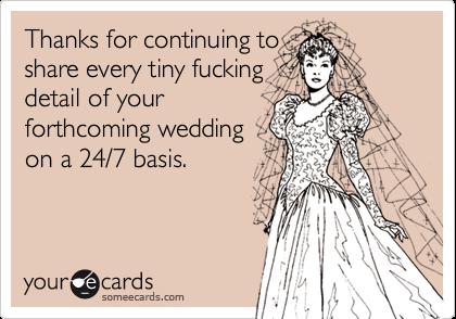 Thanks for continuing toshare every tiny fuckingdetail of yourforthcoming weddingon a 24/7 basis.