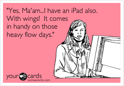 """""""Yes, Ma'am...I have an iPad also.  With wings!  It comes in handy on those heavy flow days."""""""