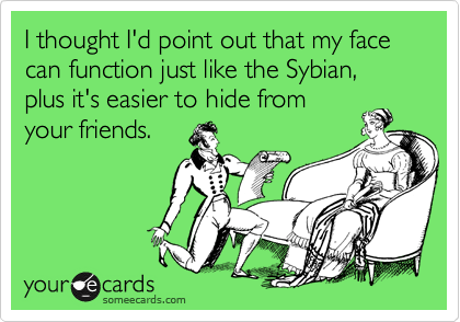 I thought I'd point out that my face can function just like the Sybian, plus it's easier to hide from