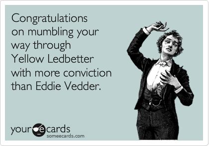 Congratulations on mumbling your way throughYellow Ledbetterwith more convictionthan Eddie Vedder.