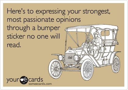 Here's to expressing your strongest, most passionate opinionsthrough a bumpersticker no one willread.