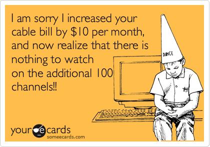 I am sorry I increased your cable bill by %2410 per month, and now realize that there is nothing to watch on the additional 100 channels!!