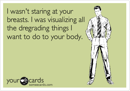 I wasn't staring at your breasts. I was visualizing all the dregrading things I want to do to your body.