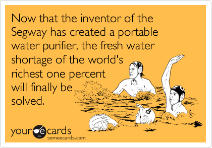 Now that the inventor of the Segway has created a portable water purifier, the fresh water shortage of the world's