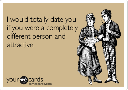 I would totally date you 