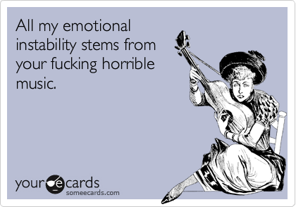 All my emotionalinstability stems fromyour fucking horriblemusic.