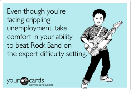 Even though you'refacing cripplingunemployment, takecomfort in your abilityto beat Rock Band onthe expert difficulty setting.