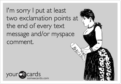 I'm sorry I put at leasttwo exclamation points atthe end of every textmessage and/or myspacecomment.