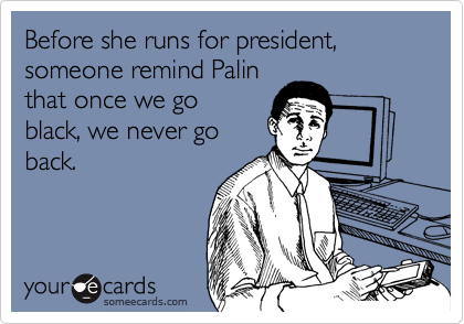 Before she runs for president, someone remind Palin that once we go black, we never go back.