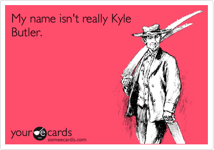 My name isn't really Kyle Butler.