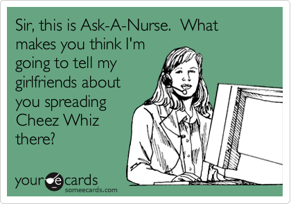 Sir, this is Ask-A-Nurse.  What makes you think I'm going to tell my girlfriends about you spreading Cheez Whiz there?