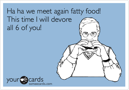 Ha ha we meet again fatty food! This time I will devore all 6 of you!