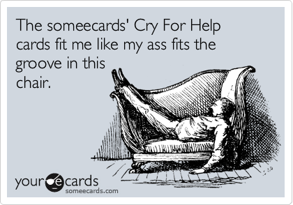 The someecards' Cry For Help cards fit me like my ass fits the groove in this chair.