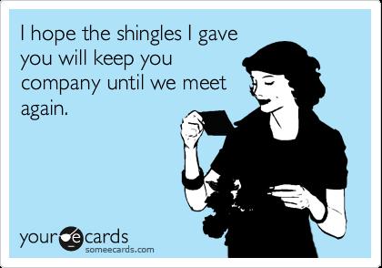 I hope the shingles I gave you will keep you company until we meet again.