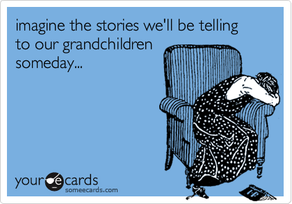 imagine the stories we'll be telling to our grandchildrensomeday...