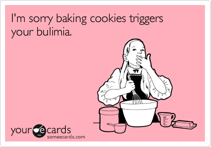 I'm sorry baking cookies triggers your bulimia.