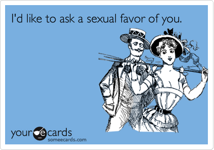 I'd like to ask a sexual favor of you.