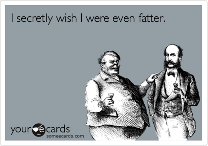 I secretly wish I were even fatter.